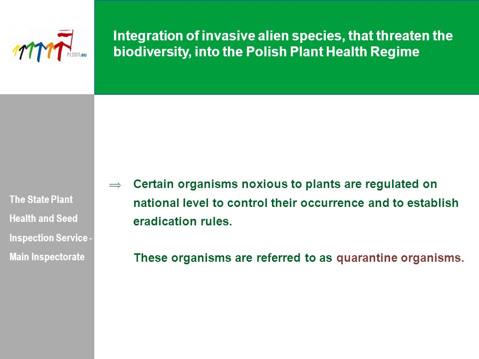 Integration of invasive alien species, that threaten the biodiversity, into the Polish Plant Health Regime The State Plant Health and Seed Inspection Service - Main Inspectorate  Certain organisms noxious to plants are regulated on national level to control their occurrence and to establish eradication rules.
