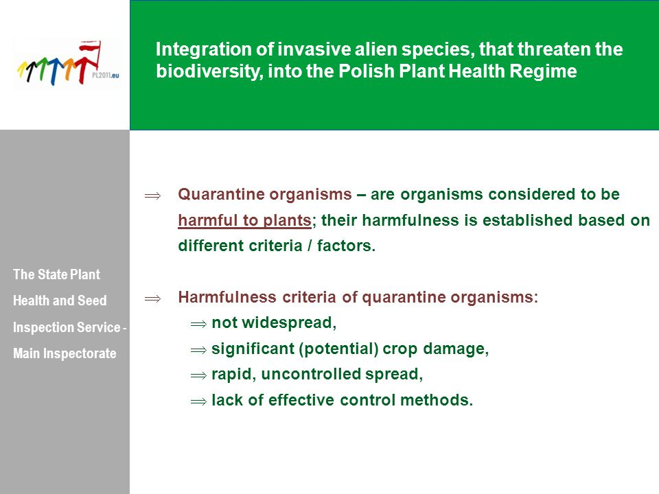Integration of invasive alien species, that threaten the biodiversity, into the Polish Plant Health Regime The State Plant Health and Seed Inspection Service - Main Inspectorate  Quarantine organisms – are organisms considered to be harmful to plants; their harmfulness is established based on different criteria / factors.