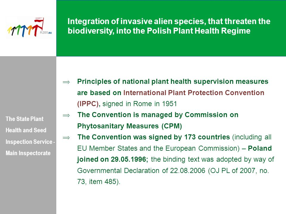 Integration of invasive alien species, that threaten the biodiversity, into the Polish Plant Health Regime The State Plant Health and Seed Inspection Service - Main Inspectorate  Principles of national plant health supervision measures are based on International Plant Protection Convention (IPPC), signed in Rome in 1951  The Convention is managed by Commission on Phytosanitary Measures (CPM)  The Convention was signed by 173 countries (including all EU Member States and the European Commission) – Poland joined on 29.05.1996; the binding text was adopted by way of Governmental Declaration of 22.08.2006 (OJ PL of 2007, no.