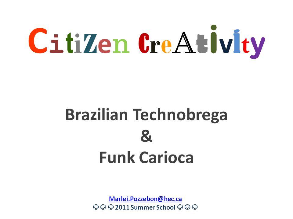 C i t i z e n c re a t i v i t y Brazilian Technobrega & Funk Carioca Marlei.Pozzebon@hec.ca 2011 Summer School