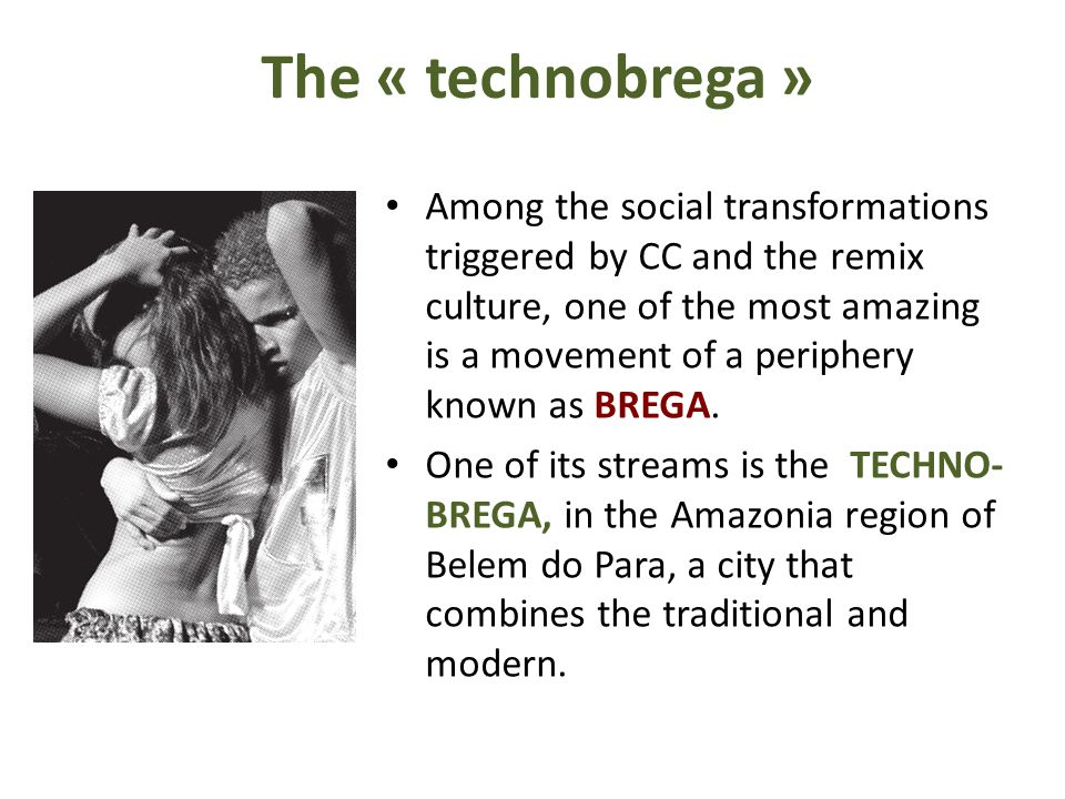 The « technobrega » Among the social transformations triggered by CC and the remix culture, one of the most amazing is a movement of a periphery known as BREGA.