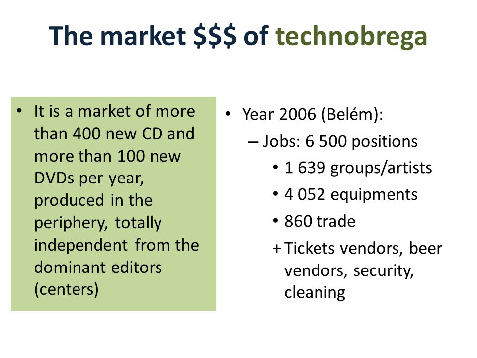 The market $$$ of technobrega Year 2006 (Belém): – Jobs: 6 500 positions 1 639 groups/artists 4 052 equipments 860 trade +Tickets vendors, beer vendors, security, cleaning It is a market of more than 400 new CD and more than 100 new DVDs per year, produced in the periphery, totally independent from the dominant editors (centers)