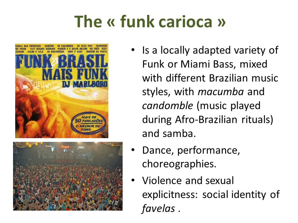 The « funk carioca » Is a locally adapted variety of Funk or Miami Bass, mixed with different Brazilian music styles, with macumba and candomble (music played during Afro-Brazilian rituals) and samba.