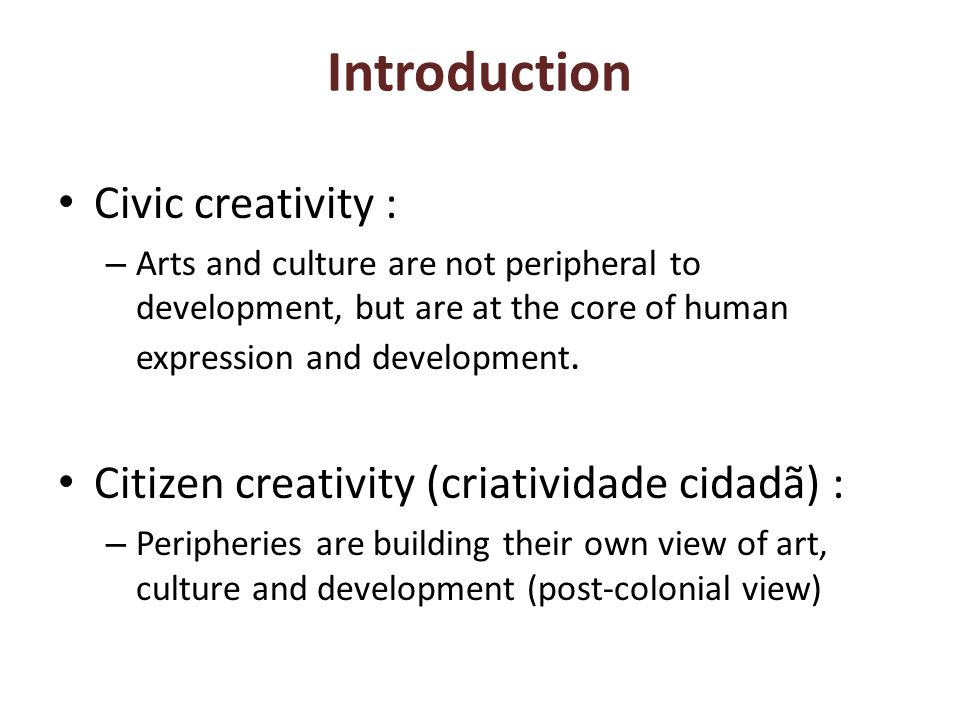 Introduction Civic creativity : – Arts and culture are not peripheral to development, but are at the core of human expression and development.