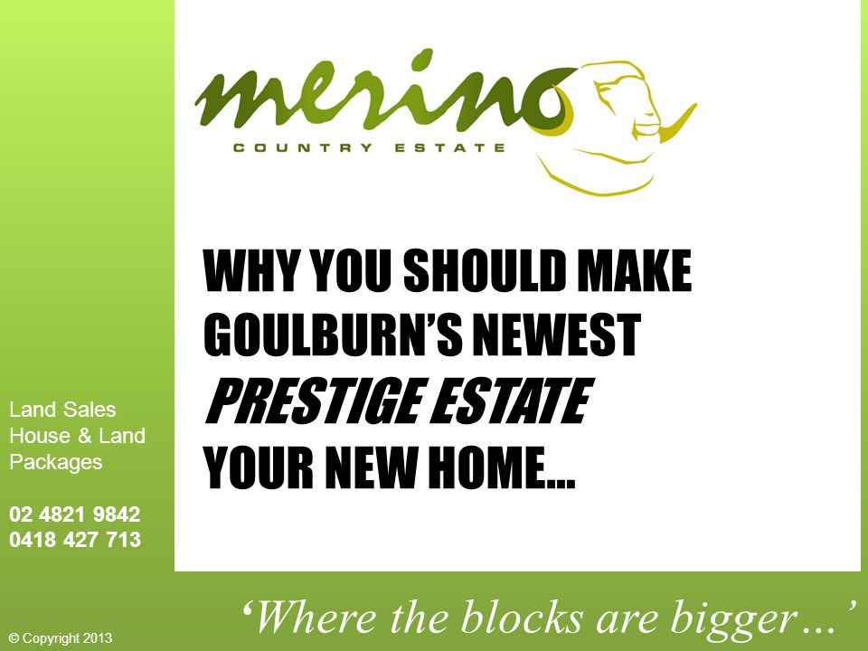 'Where the blocks are bigger…' WHY YOU SHOULD MAKE GOULBURN'S NEWEST PRESTIGE ESTATE YOUR NEW HOME… Land Sales House & Land Packages 02 4821 9842 0418 427 713 © Copyright 2013