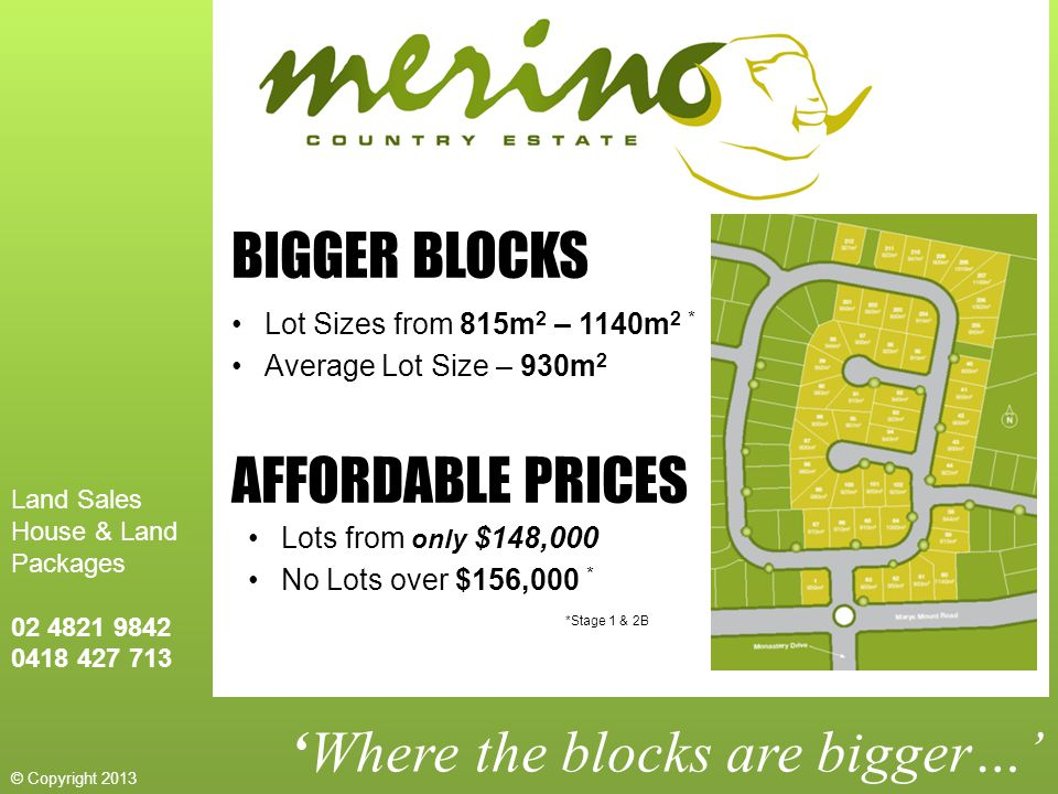 'Where the blocks are bigger…' BIGGER BLOCKS Lot Sizes from 815m 2 – 1140m 2 * Average Lot Size – 930m 2 AFFORDABLE PRICES Lots from only $148,000 No Lots over $156,000 * *Stage 1 & 2B Land Sales House & Land Packages 02 4821 9842 0418 427 713 © Copyright 2013
