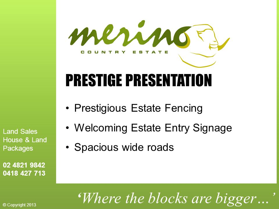 'Where the blocks are bigger…' PRESTIGE PRESENTATION Prestigious Estate Fencing Welcoming Estate Entry Signage Spacious wide roads Land Sales House & Land Packages 02 4821 9842 0418 427 713 © Copyright 2013