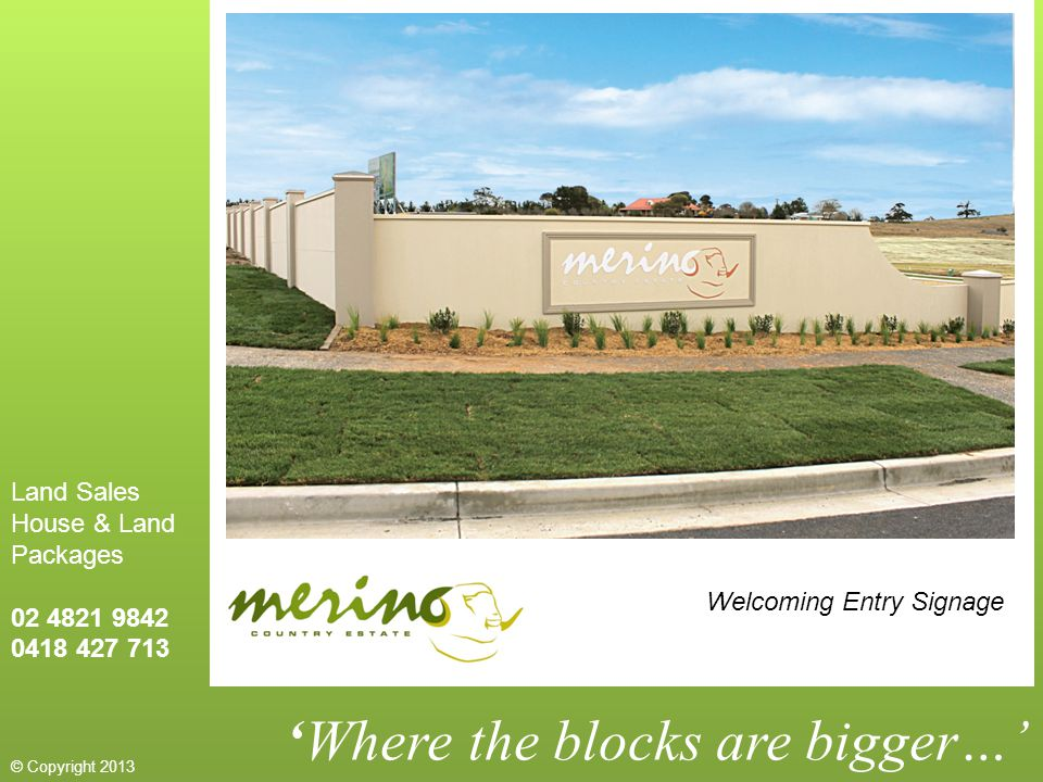 'Where the blocks are bigger…' Welcoming Entry Signage Land Sales House & Land Packages 02 4821 9842 0418 427 713 © Copyright 2013