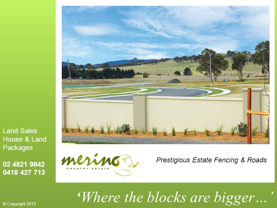 'Where the blocks are bigger…' Prestigious Estate Fencing & Roads Land Sales House & Land Packages 02 4821 9842 0418 427 713 © Copyright 2013