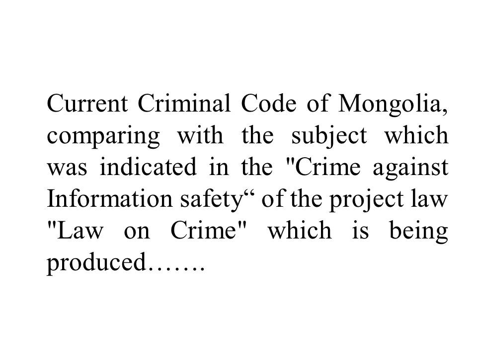 Current Criminal Code of Mongolia, comparing with the subject which was indicated in the Crime against Information safety of the project law Law on Crime which is being produced…….