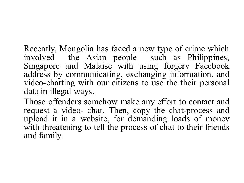 Recently, Mongolia has faced a new type of crime which involved the Asian people such as Philippines, Singapore and Malaise with using forgery Facebook address by communicating, exchanging information, and video-chatting with our citizens to use the their personal data in illegal ways.