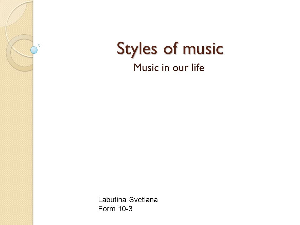 Styles of music Styles of music Music in our life Labutina Svetlana Form 10-3