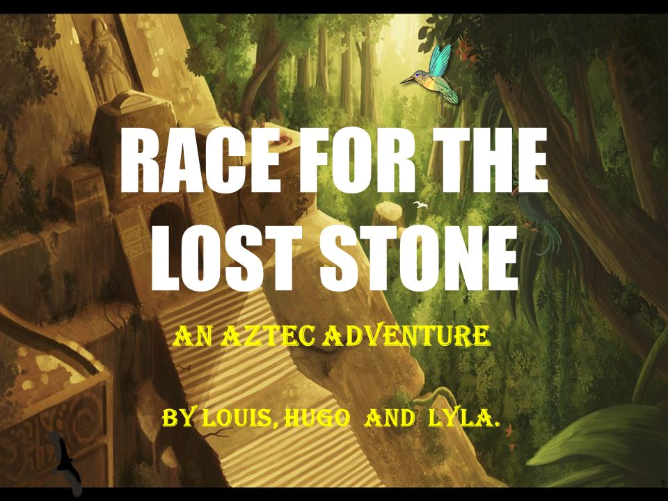 RACE FOR THE LOST STONE An Aztec Adventure BY Louis, Hugo and lyla.