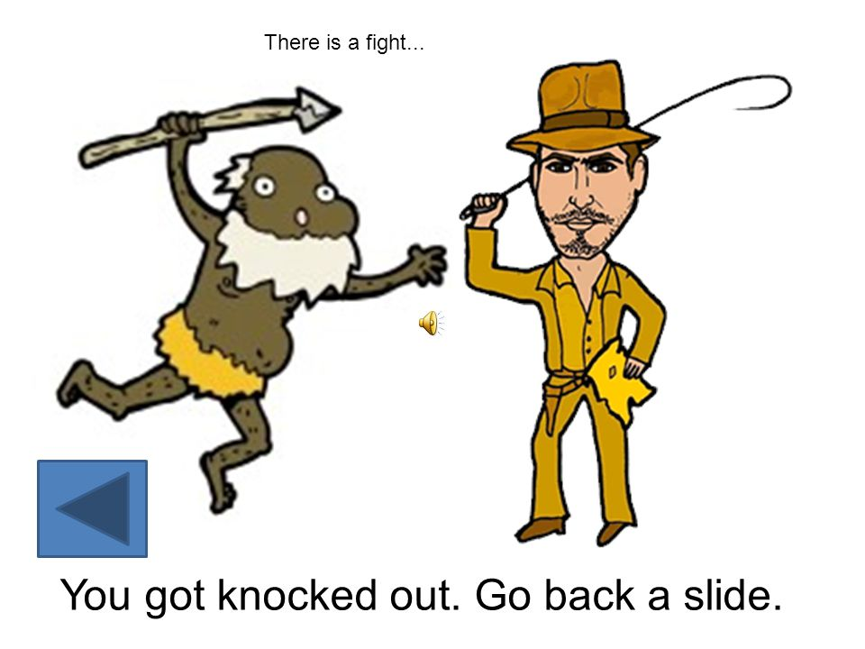 You got knocked out. Go back a slide. There is a fight...