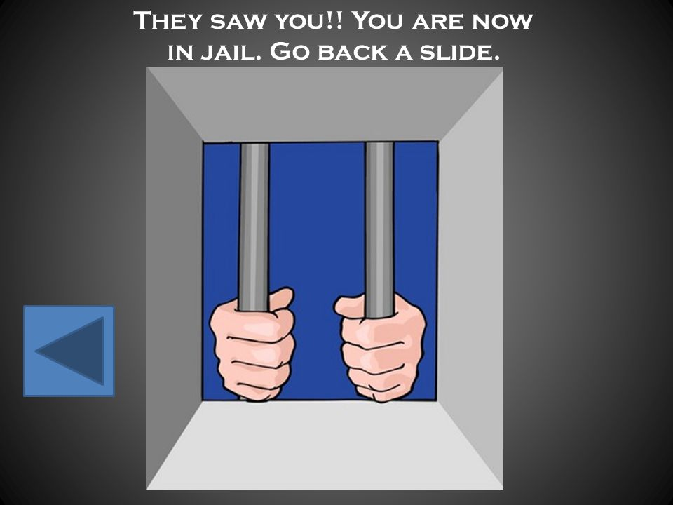 They saw you!! You are now in jail. Go back a slide.