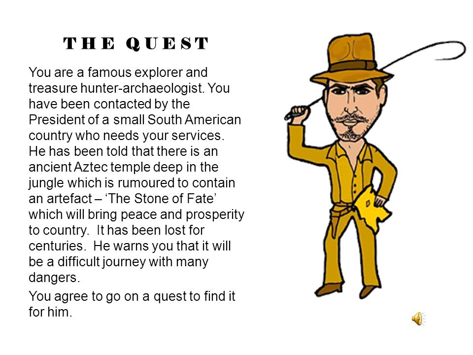 THE QUEST You are a famous explorer and treasure hunter-archaeologist.