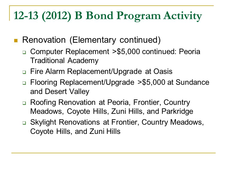 12-13 (2012) B Bond Program Activity Renovation (Elementary continued)  Computer Replacement >$5,000 continued: Peoria Traditional Academy  Fire Alarm Replacement/Upgrade at Oasis  Flooring Replacement/Upgrade >$5,000 at Sundance and Desert Valley  Roofing Renovation at Peoria, Frontier, Country Meadows, Coyote Hills, Zuni Hills, and Parkridge  Skylight Renovations at Frontier, Country Meadows, Coyote Hills, and Zuni Hills