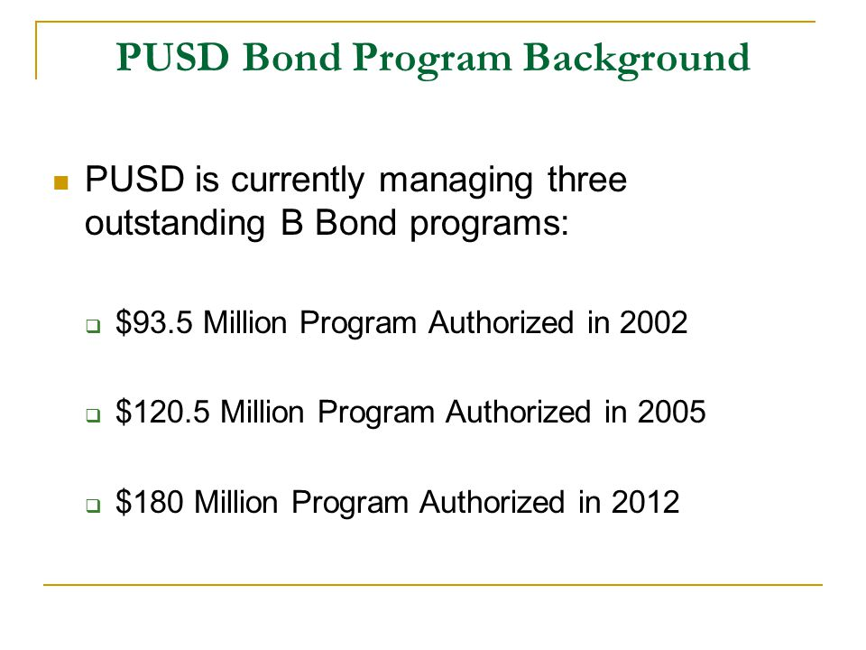 PUSD Bond Program Background PUSD is currently managing three outstanding B Bond programs:  $93.5 Million Program Authorized in 2002  $120.5 Million Program Authorized in 2005  $180 Million Program Authorized in 2012
