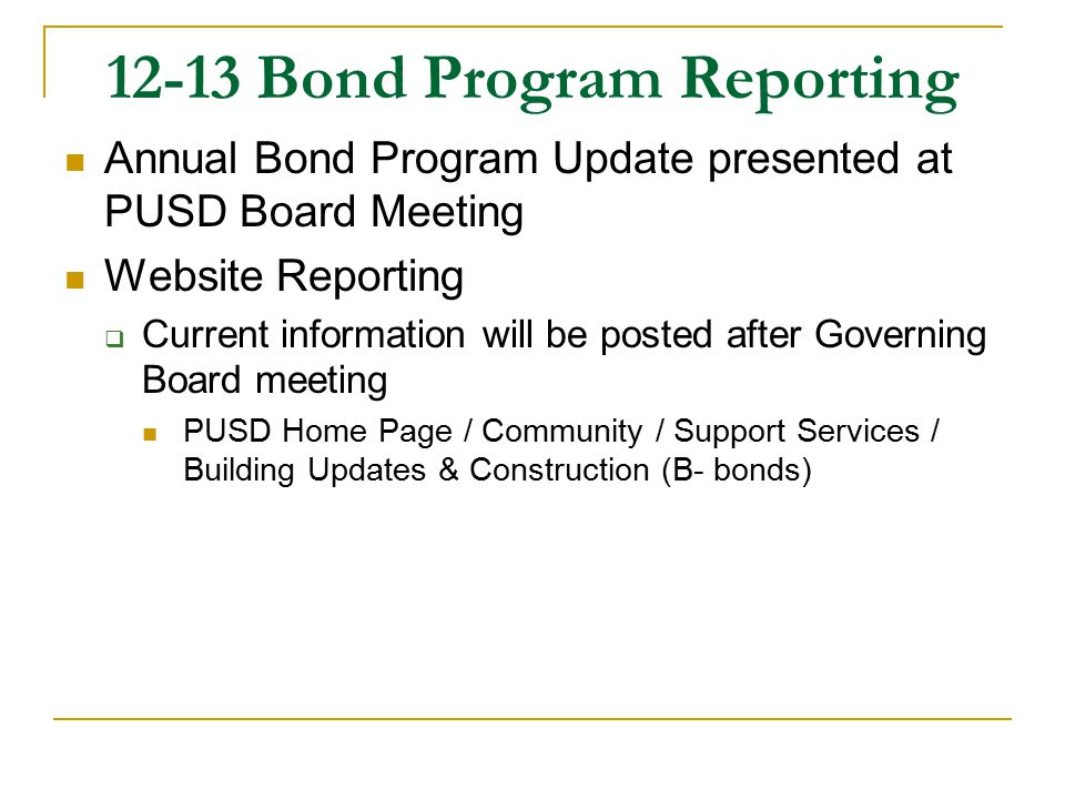 12-13 Bond Program Reporting Annual Bond Program Update presented at PUSD Board Meeting Website Reporting  Current information will be posted after Governing Board meeting PUSD Home Page / Community / Support Services / Building Updates & Construction (B- bonds)