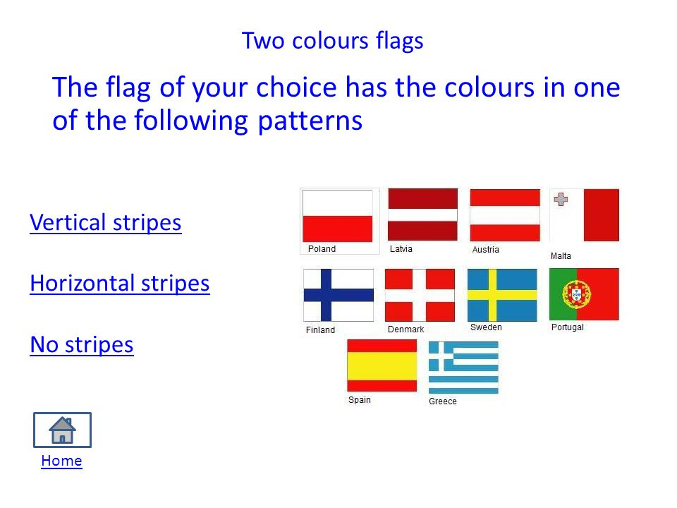 Two colours flags The flag of your choice has the colours in one of the following patterns Vertical stripes Horizontal stripes No stripes Home