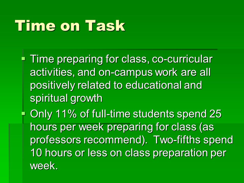 Time on Task  Time preparing for class, co-curricular activities, and on-campus work are all positively related to educational and spiritual growth 