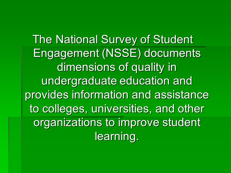 The National Survey of Student Engagement (NSSE) documents dimensions of quality in undergraduate education and provides information and assistance to