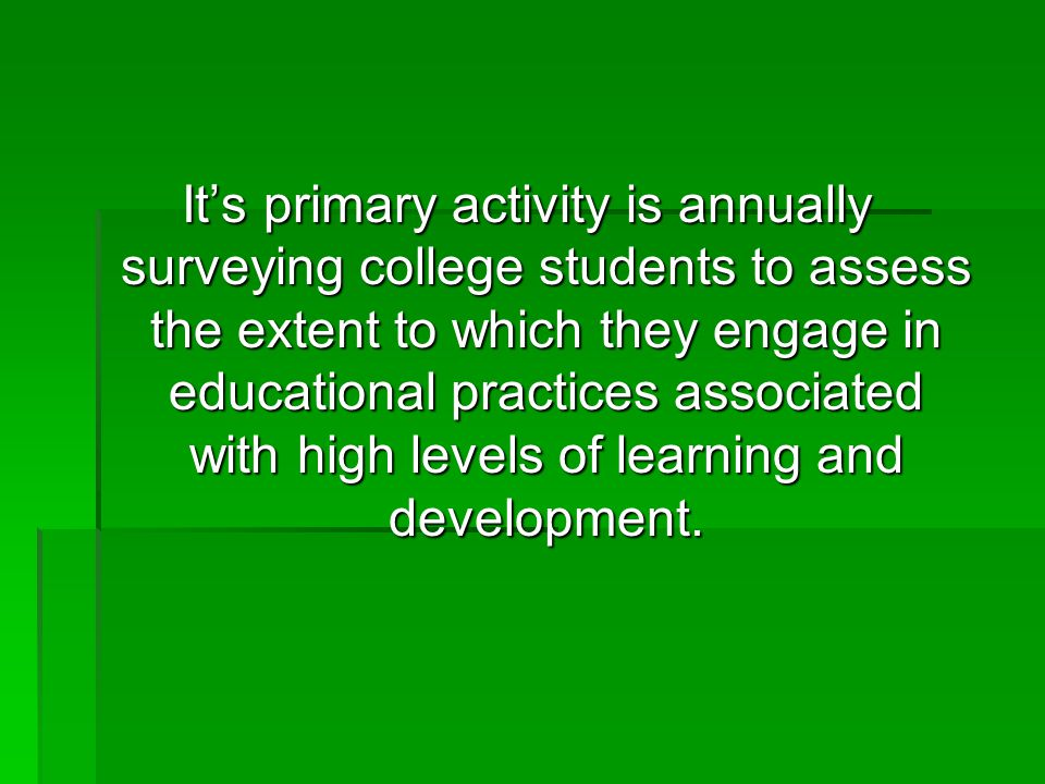 It's primary activity is annually surveying college students to assess the extent to which they engage in educational practices associated with high l