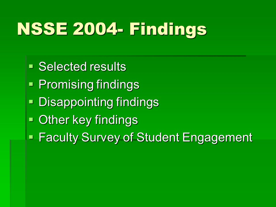 NSSE 2004- Findings  Selected results  Promising findings  Disappointing findings  Other key findings  Faculty Survey of Student Engagement
