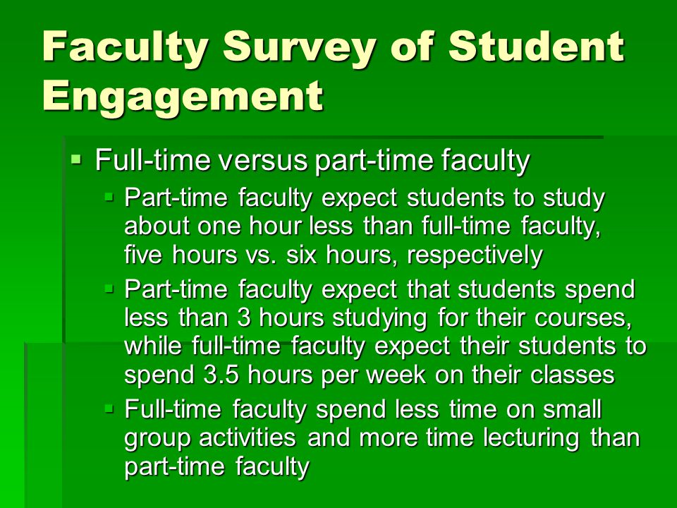  Full-time versus part-time faculty  Part-time faculty expect students to study about one hour less than full-time faculty, five hours vs. six hours