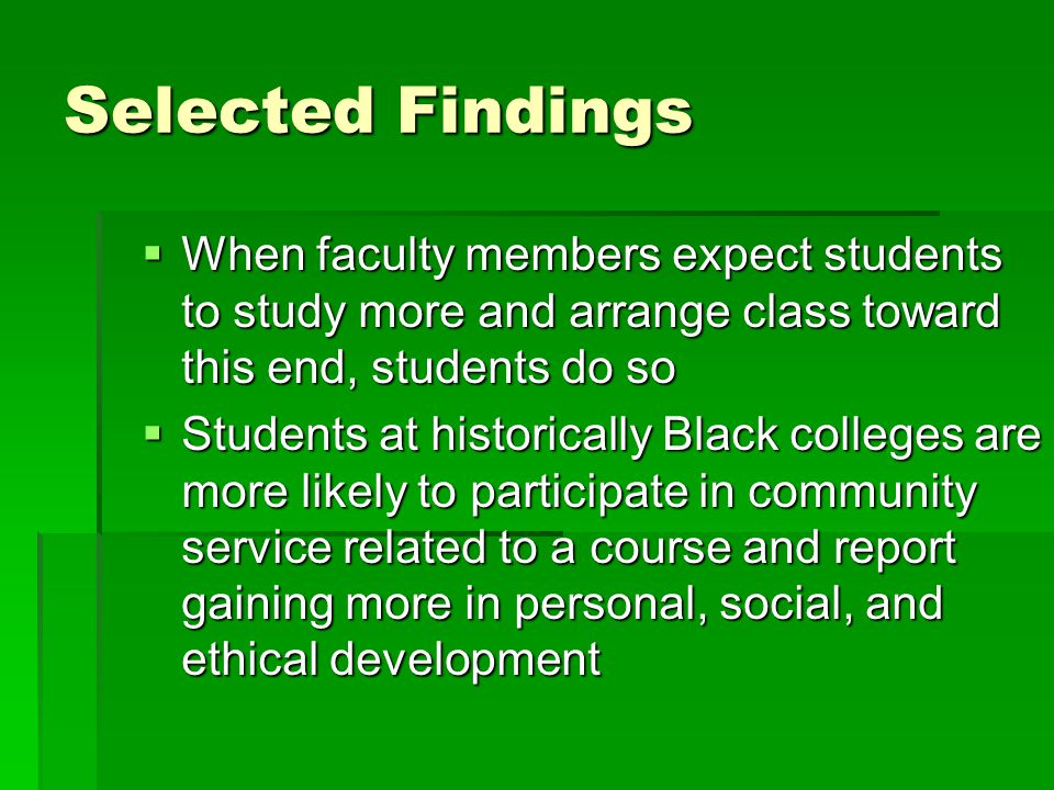 Selected Findings  When faculty members expect students to study more and arrange class toward this end, students do so  Students at historically Bl