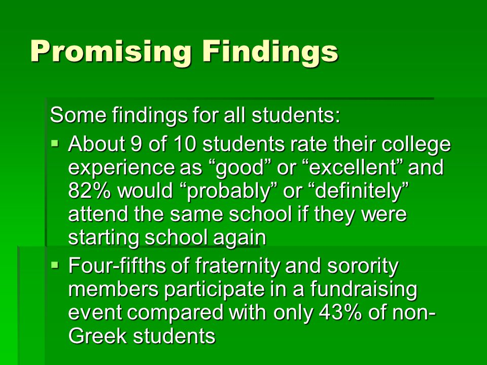 """Promising Findings Some findings for all students:  About 9 of 10 students rate their college experience as """"good"""" or """"excellent"""" and 82% would """"prob"""