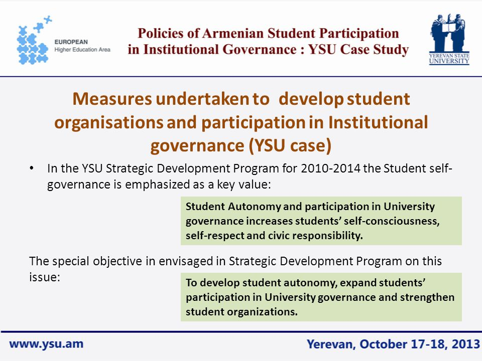 Measures undertaken to develop student organisations and participation in Institutional governance (YSU case) In the YSU Strategic Development Program for 2010-2014 the Student self- governance is emphasized as a key value: The special objective in envisaged in Strategic Development Program on this issue: Student Autonomy and participation in University governance increases students' self-consciousness, self-respect and civic responsibility.