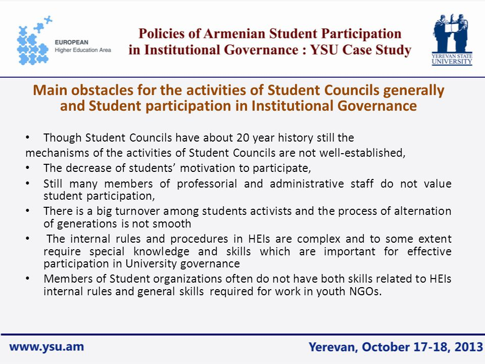 Main obstacles for the activities of Student Councils generally and Student participation in Institutional Governance Though Student Councils have about 20 year history still the mechanisms of the activities of Student Councils are not well-established, The decrease of students' motivation to participate, Still many members of professorial and administrative staff do not value student participation, There is a big turnover among students activists and the process of alternation of generations is not smooth The internal rules and procedures in HEIs are complex and to some extent require special knowledge and skills which are important for effective participation in University governance Members of Student organizations often do not have both skills related to HEIs internal rules and general skills required for work in youth NGOs.