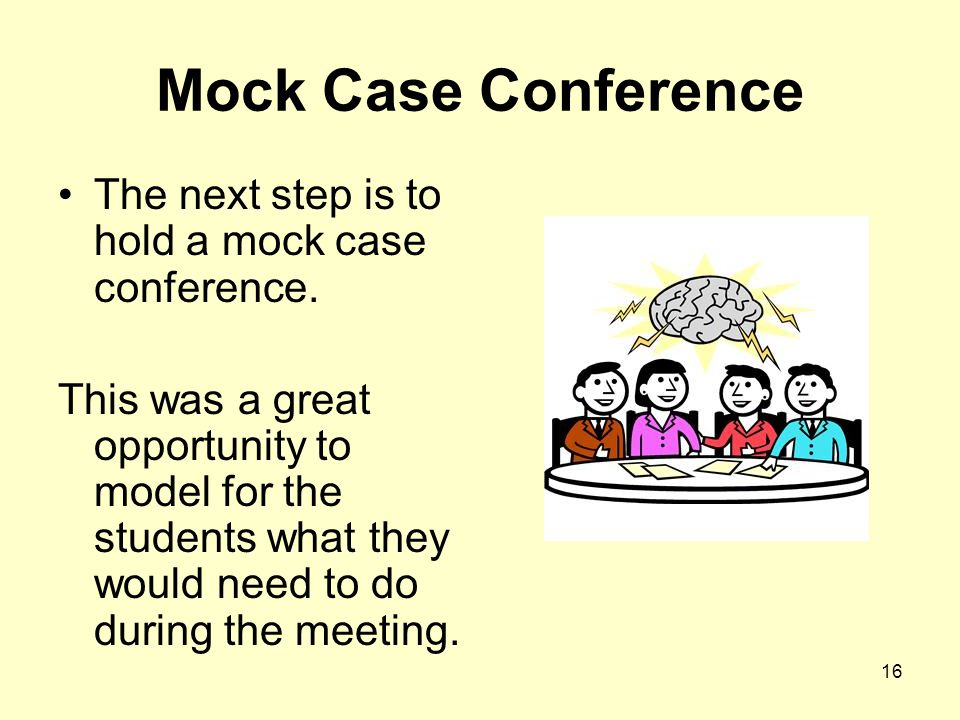 16 Mock Case Conference The next step is to hold a mock case conference.