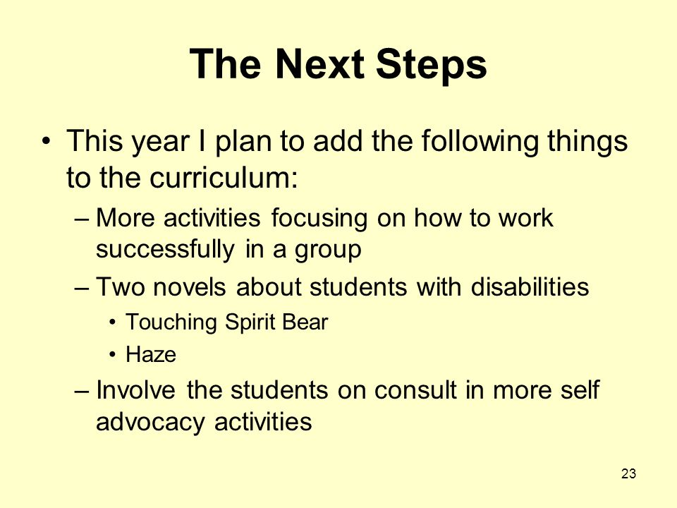 23 The Next Steps This year I plan to add the following things to the curriculum: –More activities focusing on how to work successfully in a group –Two novels about students with disabilities Touching Spirit Bear Haze –Involve the students on consult in more self advocacy activities