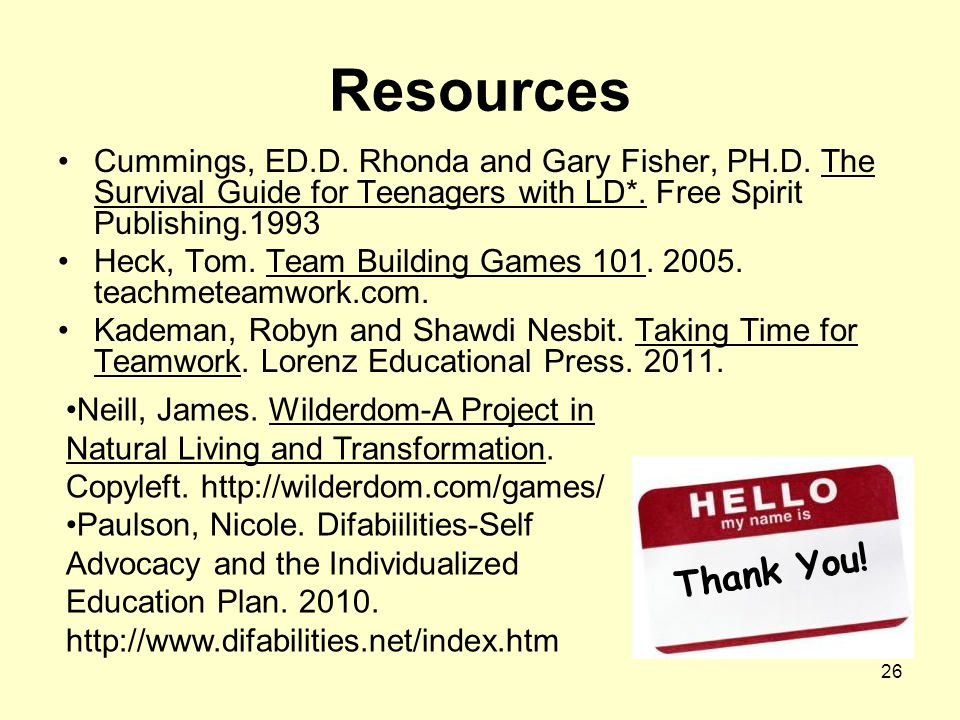 26 Resources Cummings, ED.D. Rhonda and Gary Fisher, PH.D. The Survival Guide for Teenagers with LD*. Free Spirit Publishing.1993 Heck, Tom. Team Buil