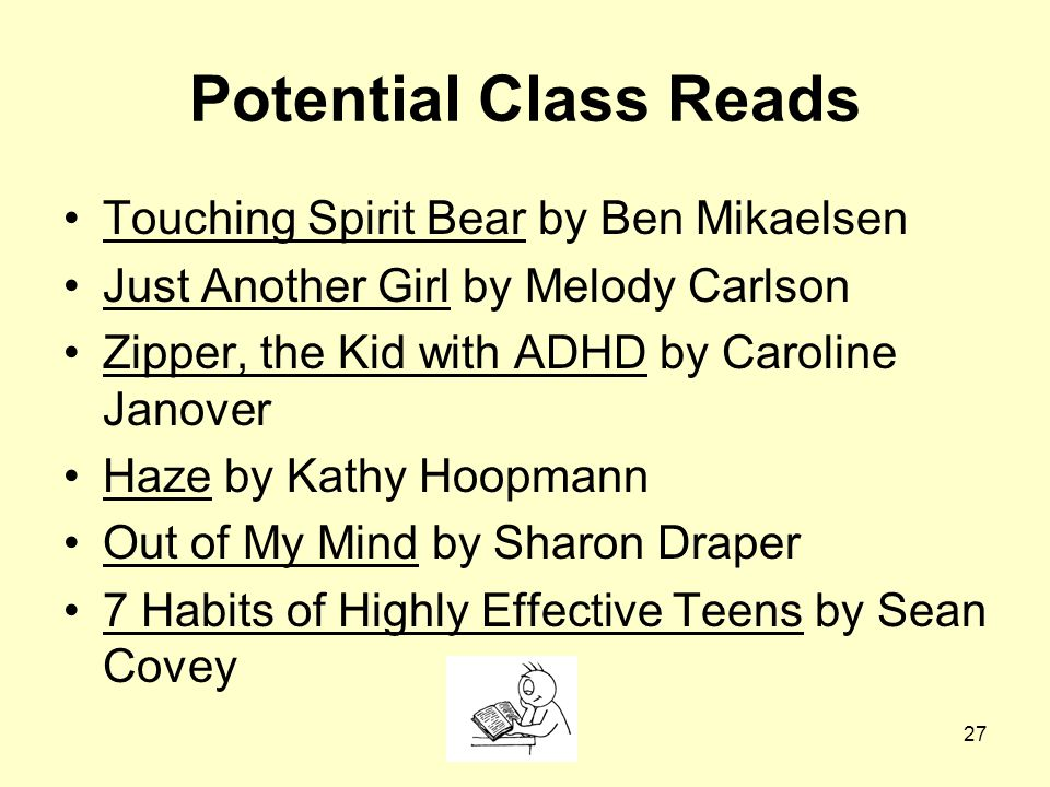 27 Potential Class Reads Touching Spirit Bear by Ben Mikaelsen Just Another Girl by Melody Carlson Zipper, the Kid with ADHD by Caroline Janover Haze by Kathy Hoopmann Out of My Mind by Sharon Draper 7 Habits of Highly Effective Teens by Sean Covey