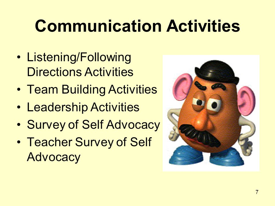 7 Communication Activities Listening/Following Directions Activities Team Building Activities Leadership Activities Survey of Self Advocacy Teacher Survey of Self Advocacy
