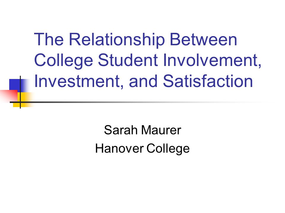 The Relationship Between College Student Involvement, Investment, and Satisfaction Sarah Maurer Hanover College