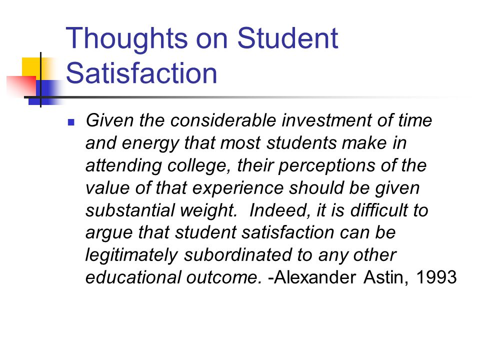 Thoughts on Student Satisfaction Given the considerable investment of time and energy that most students make in attending college, their perceptions of the value of that experience should be given substantial weight.