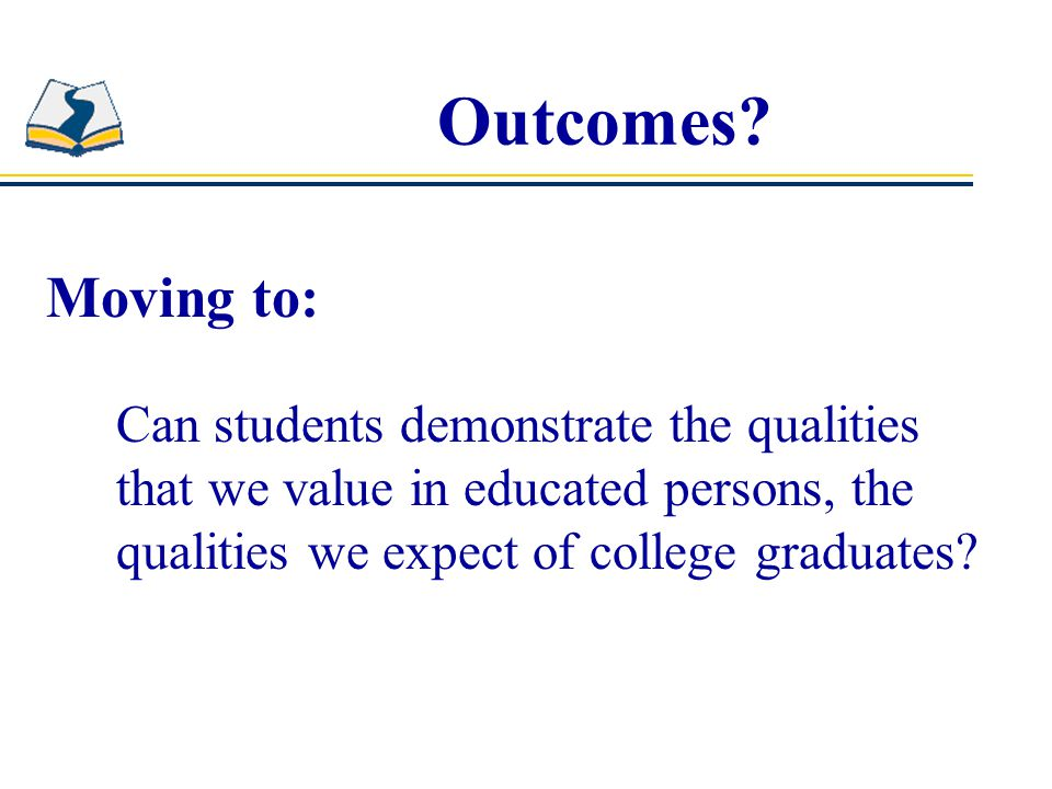 Outcomes? Moving to: Can students demonstrate the qualities that we value in educated persons, the qualities we expect of college graduates?