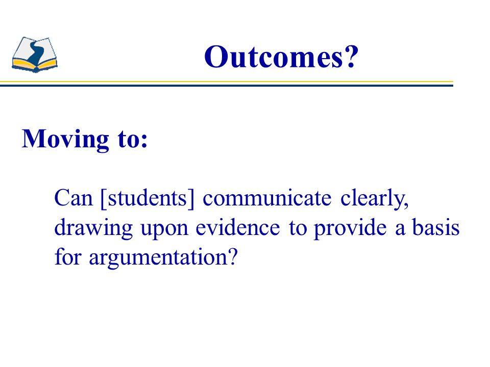 Outcomes? Moving to: Can [students] communicate clearly, drawing upon evidence to provide a basis for argumentation?
