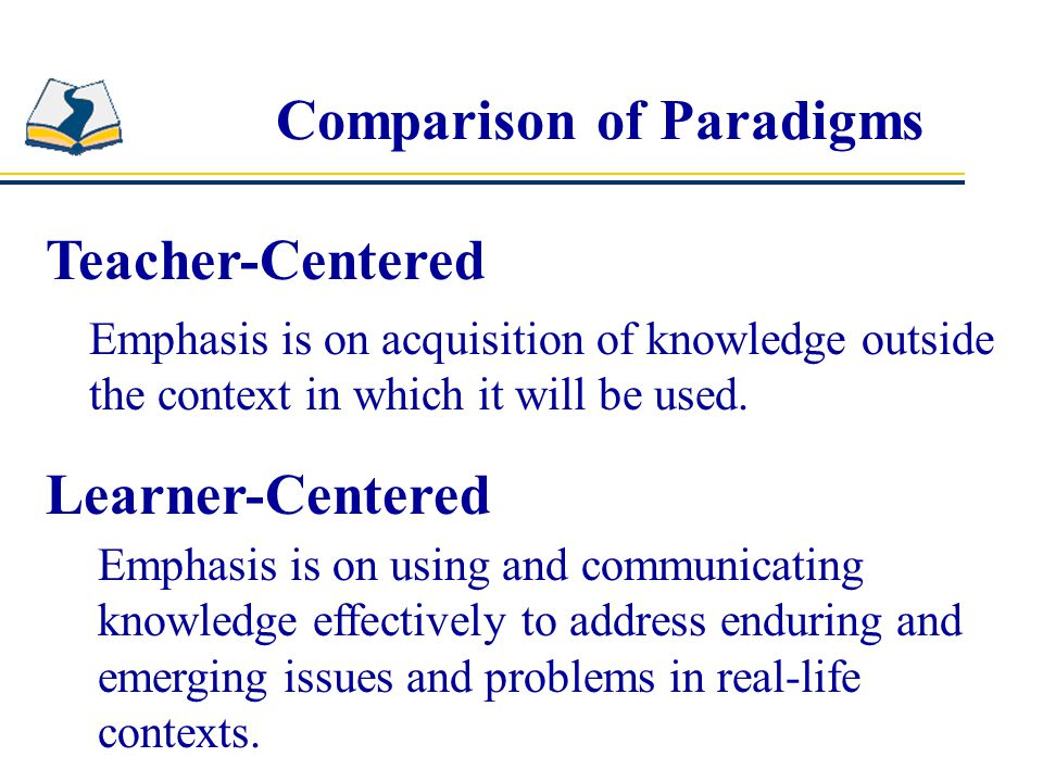 Comparison of Paradigms Teacher-Centered Learner-Centered Instructor's role is to be primary information giver and primary evaluator.