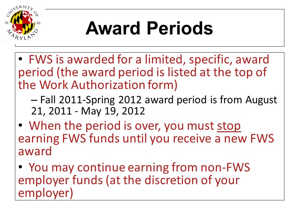 Award Periods FWS is awarded for a limited, specific, award period (the award period is listed at the top of the Work Authorization form) – Fall 2011-