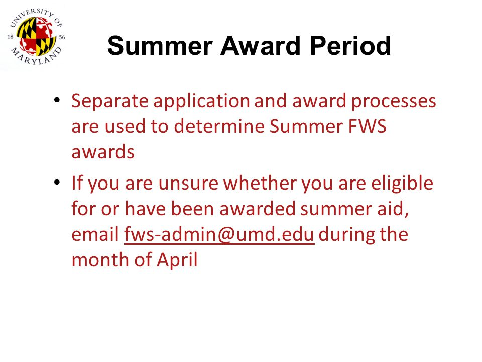 Summer Award Period Separate application and award processes are used to determine Summer FWS awards If you are unsure whether you are eligible for or