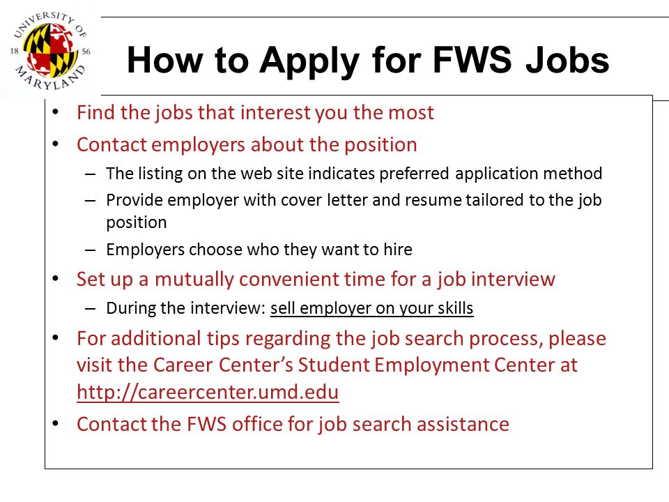 How to Apply for FWS Jobs Find the jobs that interest you the most Contact employers about the position – The listing on the web site indicates prefer