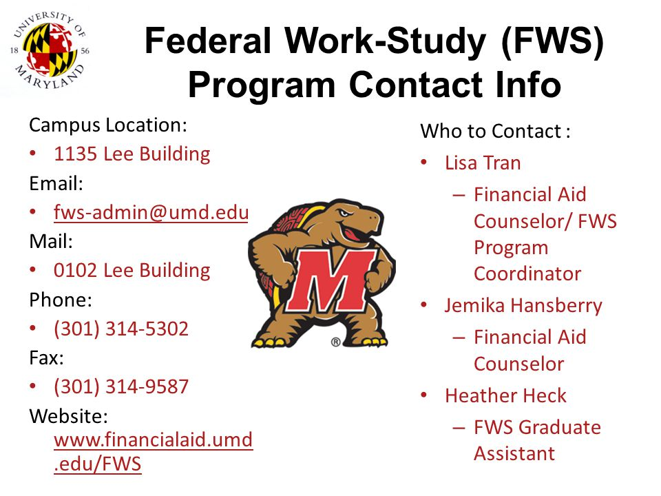 Federal Work-Study (FWS) Program Contact Info Campus Location: 1135 Lee Building Email: fws-admin@umd.edu Mail: 0102 Lee Building Phone: (301) 314-530