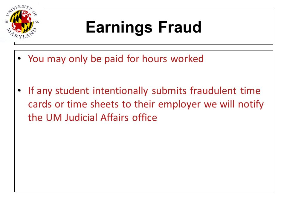Earnings Fraud You may only be paid for hours worked If any student intentionally submits fraudulent time cards or time sheets to their employer we wi
