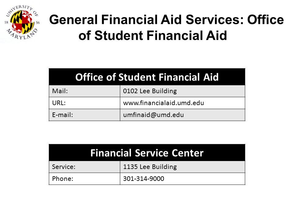 General Financial Aid Services: Office of Student Financial Aid Office of Student Financial Aid Mail:0102 Lee Building URL:www.financialaid.umd.edu E-