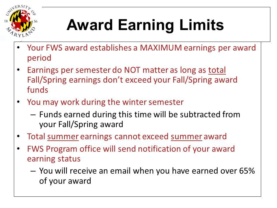 Award Earning Limits Your FWS award establishes a MAXIMUM earnings per award period Earnings per semester do NOT matter as long as total Fall/Spring e